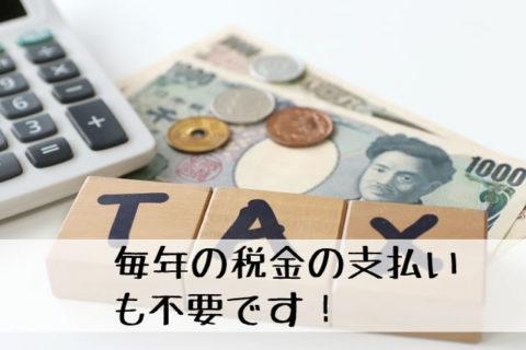 毎年の税金の支払いも不要です